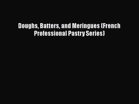 [Read Book] Doughs Batters and Meringues (French Professional Pastry Series)  EBook