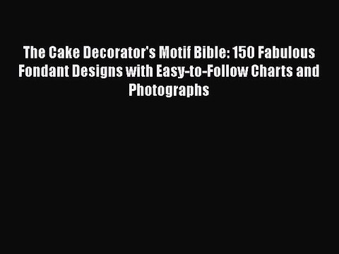 [Read Book] The Cake Decorator's Motif Bible: 150 Fabulous Fondant Designs with Easy-to-Follow