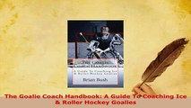 Download  The Goalie Coach Handbook A Guide To Coaching Ice  Roller Hockey Goalies  EBook