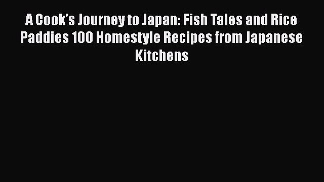 Read A Cook's Journey to Japan: Fish Tales and Rice Paddies 100 Homestyle Recipes from Japanese