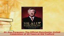 Download  Sir Alex Ferguson The Official Manchester United Celebration of 25 Years at Old Trafford Free Books