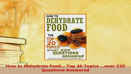 PDF  How to Dehydrate Food Top 20 Topics over 225 Questions Answered Download Full Ebook