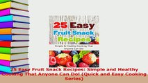Download  25 Easy Fruit Snack Recipes Simple and Healthy Cooking That Anyone Can Do Quick and Read Full Ebook