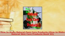 PDF  How to Make Natural Face Care Products How to Make Natural Skin Care Products Book 59 Read Full Ebook