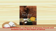 Download  To Live in Paradise A Memoir of Dreams Found and Dreams Lost in the Heart of Africa Ebook Free