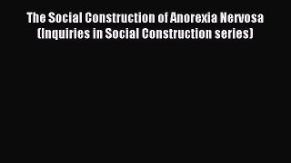 Read The Social Construction of Anorexia Nervosa (Inquiries in Social Construction series)