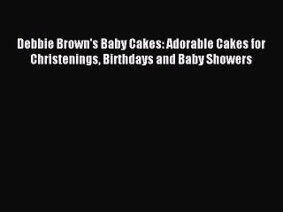 [Download PDF] Debbie Brown's Baby Cakes: Adorable Cakes for Christenings Birthdays and Baby