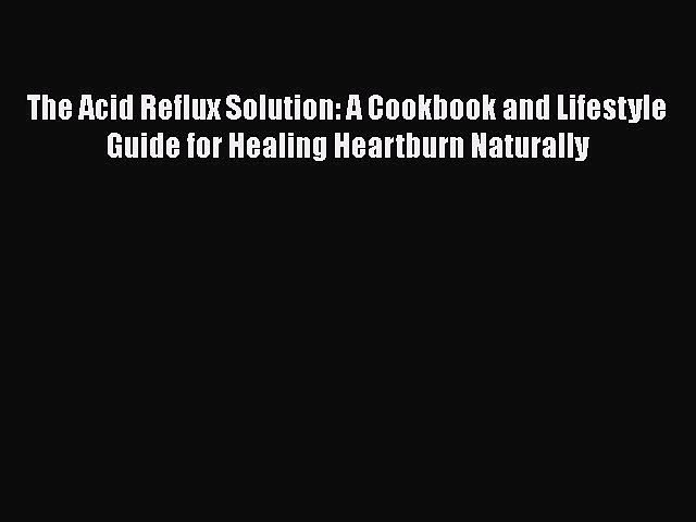 [PDF] The Acid Reflux Solution: A Cookbook and Lifestyle Guide for Healing Heartburn Naturally
