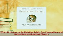 Download  What It Means to Be Fighting Irish Ara Parseghian and Notre Dames Greatest Players  Read Online