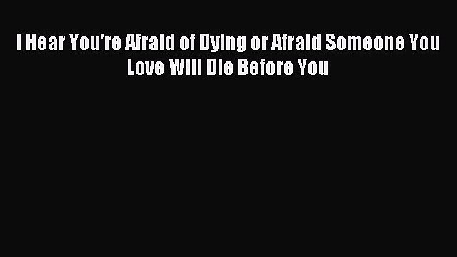 Download I Hear You're Afraid of Dying or Afraid Someone You Love Will Die Before You  EBook