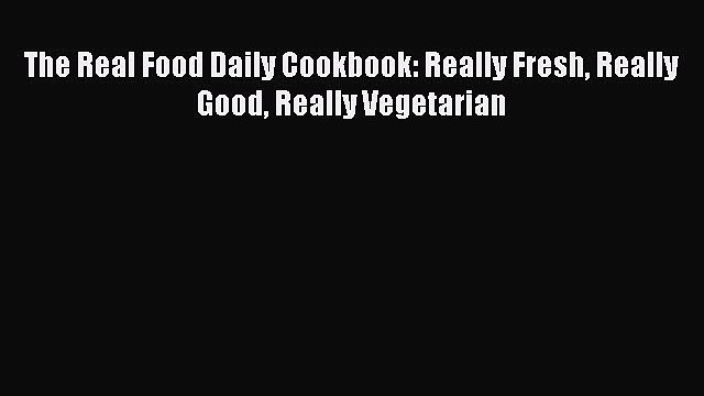 Read The Real Food Daily Cookbook: Really Fresh Really Good Really Vegetarian Ebook Free