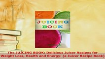 Download  The JUICING BOOK Delicious Juicer Recipes for Weight Loss Health and Energy a Juicer Read Online