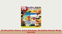 Download  25 Brazilian Detox Juice Recipes Brazilian Beach Body Secrets Read Online