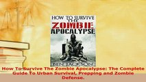 PDF  How To Survive The Zombie Apocalypse The Complete Guide To Urban Survival Prepping and  Read Online