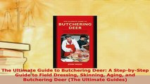 Download  The Ultimate Guide to Butchering Deer A StepbyStep Guide to Field Dressing Skinning Free Books