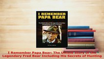 PDF  I Remember Papa Bear The Untold Story of the Legendary Fred Bear Including His Secrets of  Read Online