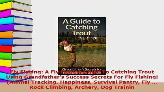 PDF  Fly Fishing A Fly Fishing Guide To Catching Trout Using Grandfathers Success Secrets For  EBook