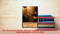 Read  Our Precious Metal African Labour in South Africas Gold Industry 19701990 Ebook Free