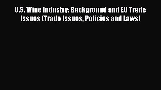 Read U.S. Wine Industry: Background and EU Trade Issues (Trade Issues Policies and Laws) Ebook