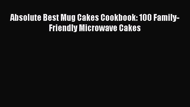 [DONWLOAD] Absolute Best Mug Cakes Cookbook: 100 Family-Friendly Microwave Cakes  Full EBook