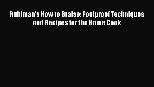 [DONWLOAD] Ruhlman's How to Braise: Foolproof Techniques and Recipes for the Home Cook  Full