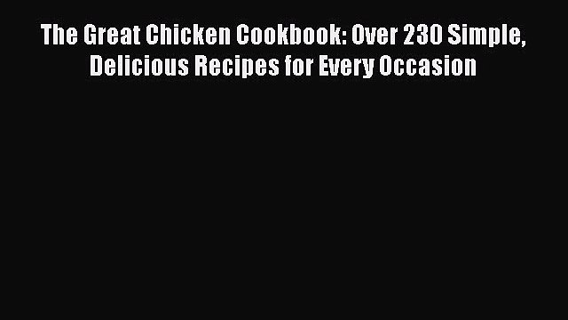 [DONWLOAD] The Great Chicken Cookbook: Over 230 Simple Delicious Recipes for Every Occasion