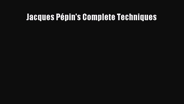 [DONWLOAD] Jacques Pépin's Complete Techniques  Full EBook