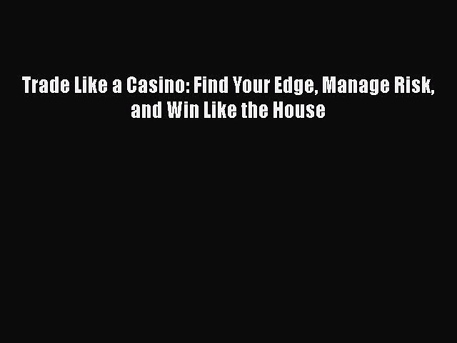 Read Trade Like a Casino: Find Your Edge Manage Risk and Win Like the House Ebook Free