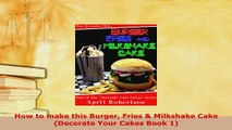 PDF  How to make this Burger Fries  Milkshake Cake Decorate Your Cakes Book 1 Download Online
