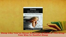 Download  Sleep Like Youve Never Dreamed of Before The Drugfree Way to Restful Sleep  Read Online