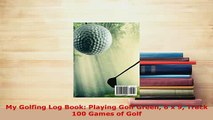 Download  My Golfing Log Book Playing Golf Green 6 x 9 Track 100 Games of Golf  Read Online