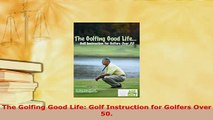 PDF  The Golfing Good Life Golf Instruction for Golfers Over 50 Read Online