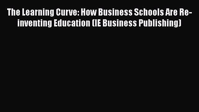 [Read book] The Learning Curve: How Business Schools Are Re-inventing Education (IE Business