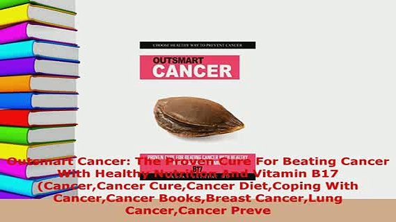 Download  Outsmart Cancer The Proven Cure For Beating Cancer With Healthy Nutrition And Vitamin B17 Download Online