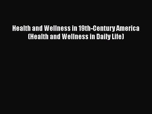 PDF Health and Wellness in 19th-Century America (Health and Wellness in Daily Life)  EBook