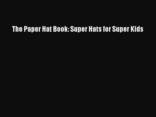 [Download PDF] The Paper Hat Book: Super Hats for Super Kids Read Free