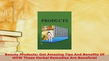 Download  Beauty Products Get Amazing Tips And Benefits Of HOW These Herbal Remedies Are Beneficial Free Books