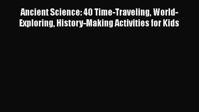 [PDF] Ancient Science: 40 Time-Traveling World-Exploring History-Making Activities for Kids