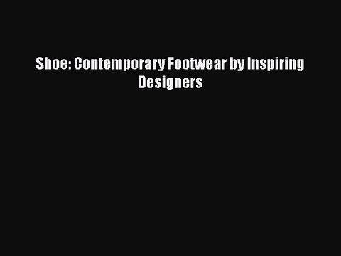 [PDF] Shoe: Contemporary Footwear by Inspiring Designers [Read] Full Ebook
