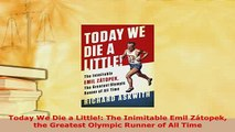PDF  Today We Die a Little The Inimitable Emil Zátopek the Greatest Olympic Runner of All Read Online