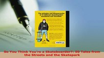 PDF  So You Think Youre a Skateboarder 50 Tales from the Streets and the Skatepark  EBook