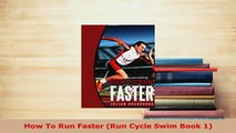 How To Run Faster (Run Cycle Swim Book 1)