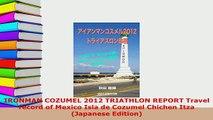 Download  IRONMAN COZUMEL 2012 TRIATHLON REPORT Travel record of Mexico Isla de Cozumel Chichen Itza  EBook