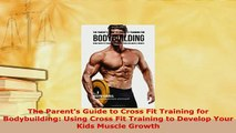 Download  The Parents Guide to Cross Fit Training for Bodybuilding Using Cross Fit Training to Free Books