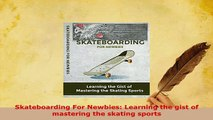 Download  Skateboarding For Newbies Learning the gist of mastering the skating sports  EBook