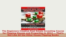 PDF  The Beginners Creative Real Estate Investing Course for Flipping Houses and Properties in Read Online