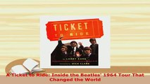 Download  A Ticket to Ride Inside the Beatles 1964 Tour That Changed the World Read Full Ebook