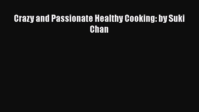 Download Crazy and Passionate Healthy Cooking: by Suki Chan Ebook Free