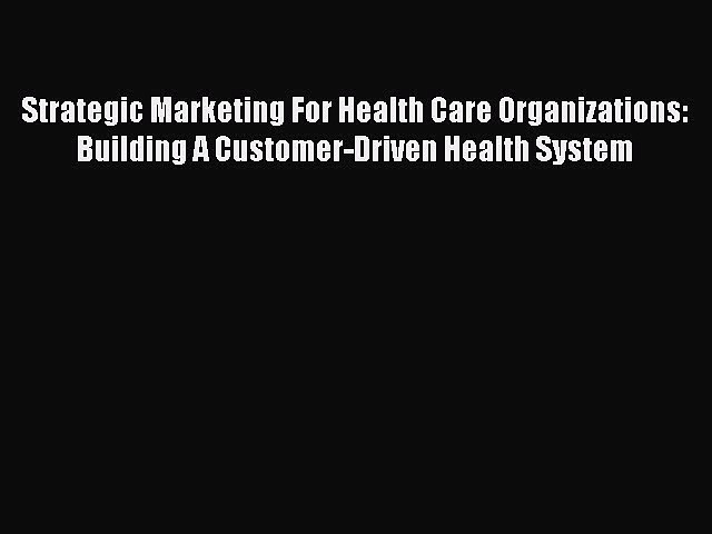 Read Strategic Marketing For Health Care Organizations: Building A Customer-Driven Health System