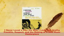 PDF  I Never Loved a Man the Way I Love You Aretha Franklin Respect and the Making of a Soul Read Online